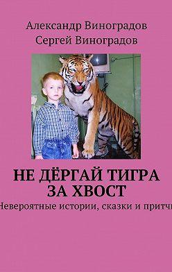 Сергей Виноградов - Не дёргай тигра за хвост. Невероятные истории, сказки и притчи