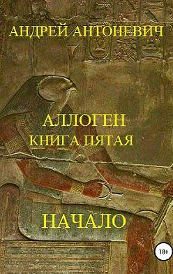 Андрей Антоневич - Аллоген. Книга пятая. Начало