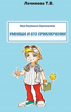 Татьяна Лачинова - Мир Разумного Королевства. Умняша иего приключения