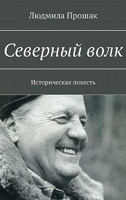 Людмила Прошак - Северныйволк. Историческая повесть