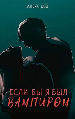 Алекс Кош - Если бы я был вампиром