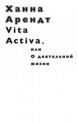 Ханна Арендт - Vita Activa, илиОдеятельной жизни
