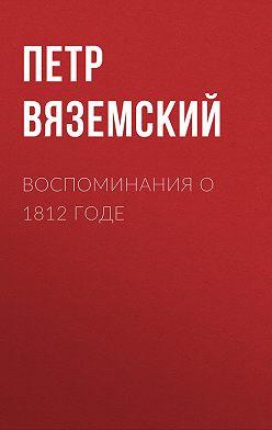 Петр Вяземский - Воспоминания о 1812 годе