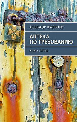 Александр Травников - Аптека потребованию. Книга пятая