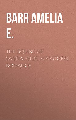 Amelia Barr - The Squire of Sandal-Side: A Pastoral Romance