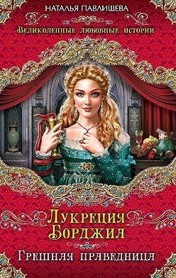 Наталья Павлищева - Лукреция Борджиа. Грешная праведница