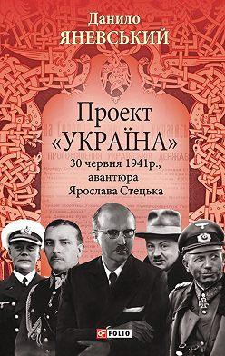 Данило Яневський - Проект «Україна». 30 червня 1941 року, авантюра Ярослава Стецька