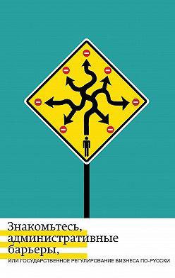 Андрей Жулин - Знакомьтесь, административные барьеры, или Государственное регулирование бизнеса по-русски