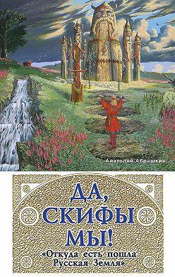 Анатолий Абрашкин - Да, скифы мы! «Откуда есть пошла Русская Земля»