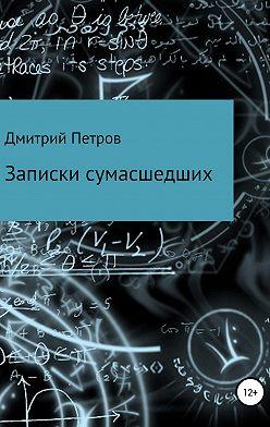 Дмитрий Петров - Записки сумасшедших