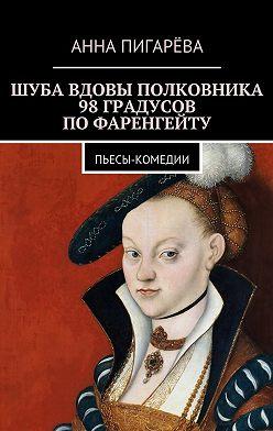 Анна Пигарёва - Шуба вдовы полковника. 98 градусов по Фаренгейту. Пьесы-комедии