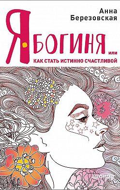 Анна Березовская - Я – Богиня, или Как стать истинно счастливой