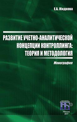 Елена Жидкова - Развитие учетно-аналитической концепции контроллинга. Теория и методология