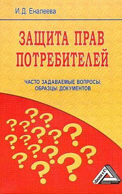 Ирина Еналеева - Защита прав потребителей: часто задаваемые вопросы, образцы документов