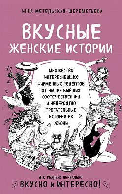 Инна Метельская-Шереметьева - Вкусные женские истории