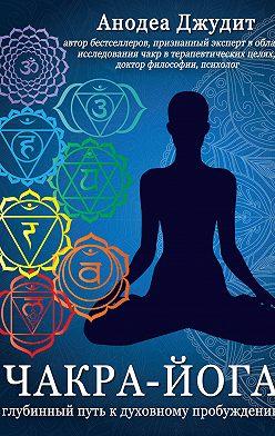 Анодеа Джудит - Чакра-йога. Глубинный путь к духовному пробуждению