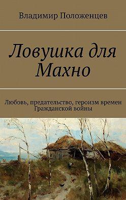 Владимир Положенцев - Ловушка для Махно. Любовь, предательство, героизм времен Гражданской войны