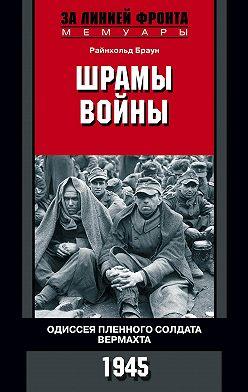 Райнхольд Браун - Шрамы войны. Одиссея пленного солдата вермахта. 1945