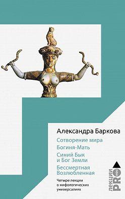 Александра Баркова - Сотворение мира. Богиня-Мать. Бог Земли. Бессмертная Возлюбленная