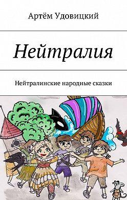 Артём Удовицкий - Нейтралия. Нейтралинские народные сказки