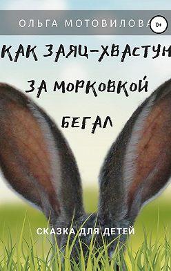 Ольга Мотовилова - Как Заяц-хвастун за морковкой бегал