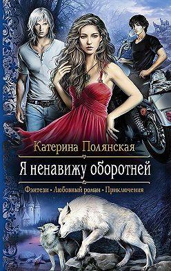 Катерина Полянская - Яненавижу оборотней