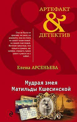 Елена Арсеньева - Мудрая змея Матильды Кшесинской
