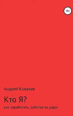 Андрей Ковалев - Кто Я? Как заработать, работая на дядю