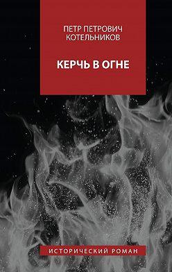 Петр Котельников - Керчь вогне. Исторический роман