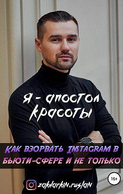 Руслан Захаркин - Я – Апостол красоты! Как взорвать Instagram в бьюти-сфере и не только