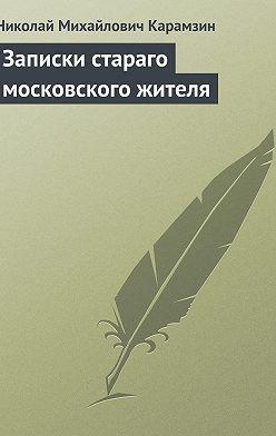 Николай Карамзин - Записки стараго московского жителя