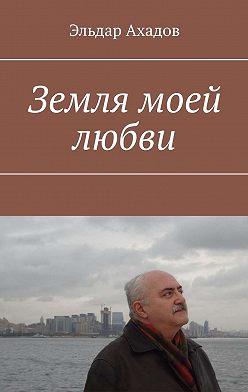 Эльдар Ахадов - Земля моей любви