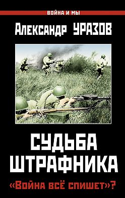 Александр Уразов - Судьба штрафника. «Война все спишет»?