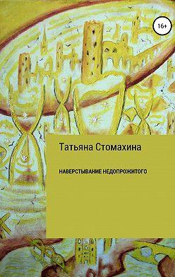 Татьяна Стомахина - Навёрстывание недопрожитого