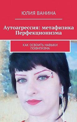 Юлия Ванина - Аутоагрессия: метафизика Перфекционизма. Как освоить навыки пофигизма