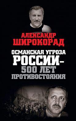 Александр Широкорад - Османская угроза России – 500 лет противостояния