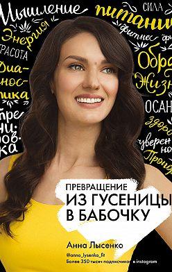Анна Лысенко - Превращение. Из гусеницы в бабочку