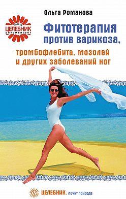 Ольга Романова - Фитотерапия против варикоза, тромбофлебита, мозолей и других заболеваний ног