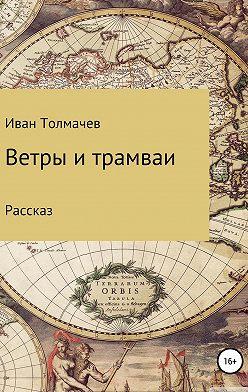 Иван Толмачев - Ветры и трамваи