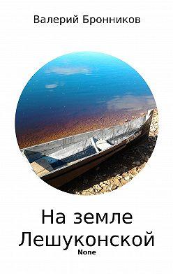 Валерий Бронников - На земле Лешуконской. Сборник стихотворений