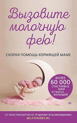 Авторский коллектив «Молочные феи» - Вызовите молочную фею! Скорая помощь кормящей маме