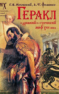 Глеб Носовский - Геракл. «Древний»-греческий миф XVI века. Мифы о Геракле являются легендами об Андронике-Христе, записанными в XVI веке