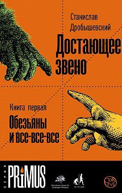 Станислав Дробышевский - Достающее звено. Книга 1. Обезьяны и все-все-все