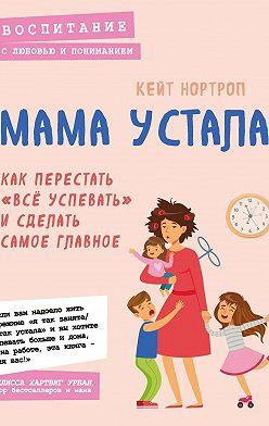 Кейт Нортроп - Мама устала. Как перестать «все успевать» и сделать самое главное