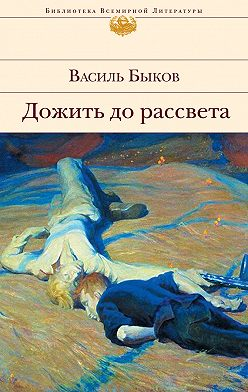 Василий Быков - Дожить до рассвета