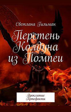 Светлана Гильман - Перстень Колдуна изПомпеи. Проклятые Артефакты
