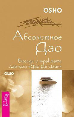 Бхагаван Раджниш (Ошо) - Абсолютное Дао. Беседы о трактате Лао-цзы «Дао Де Цзин»