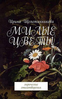 Ирина Щепетинникова - Милые цветы. Лирические стихотворения