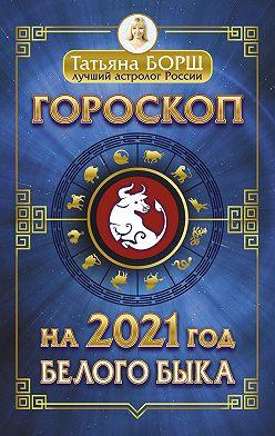 Татьяна Борщ - Гороскоп на 2021: год Белого Быка