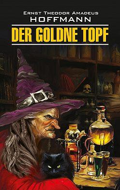 Эрнст Гофман - Der Goldne Topf / Золотой горшок. Книга для чтения на немецком языке
